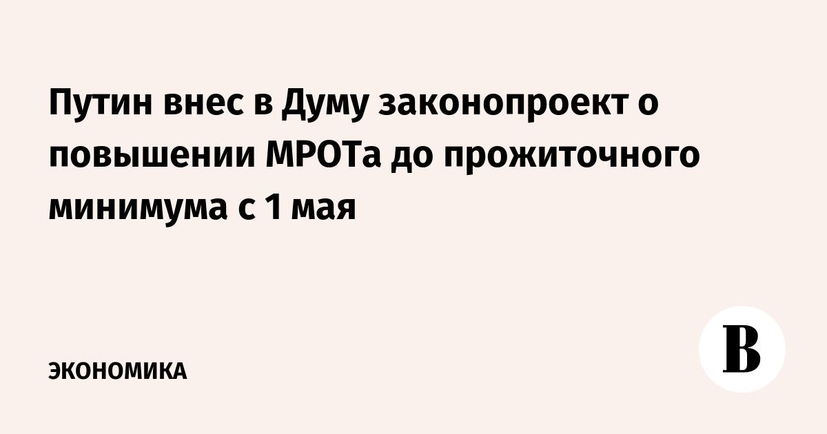 Путин внес в Думу законопроект о повышении МРОТа до прожиточного минимума с 1 мая