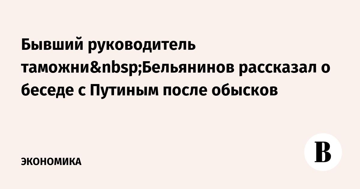 Бывший руководитель таможниБельянинов рассказал о беседе с Путиным после обысков