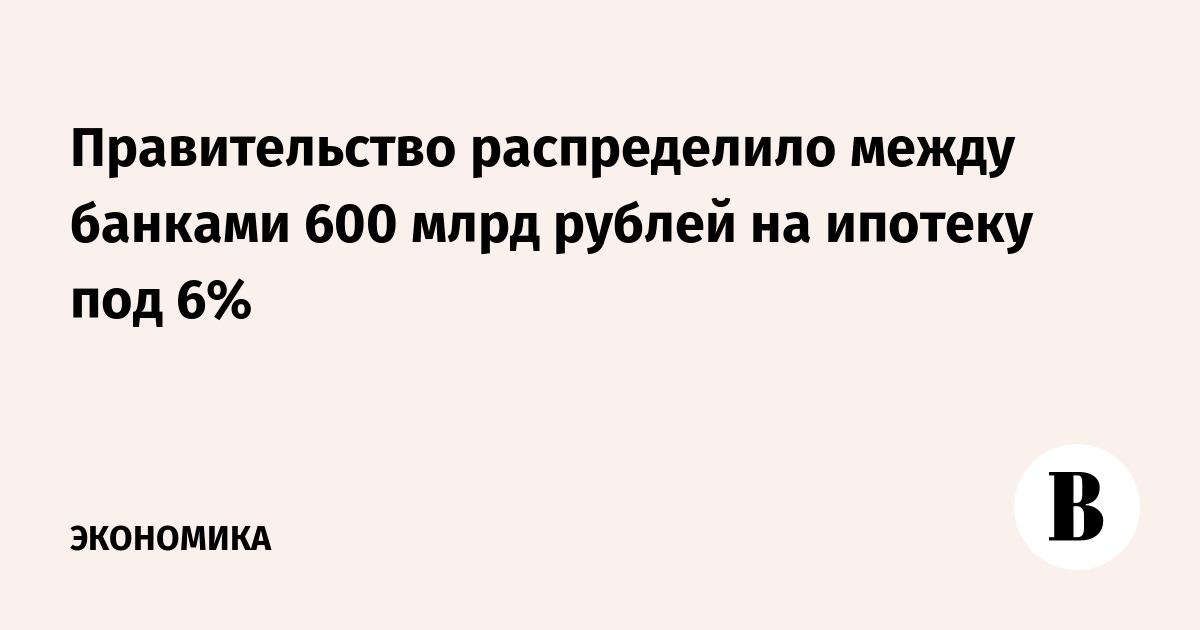Правительство распределило между банками 600 млрд рублей на ипотеку под 6%