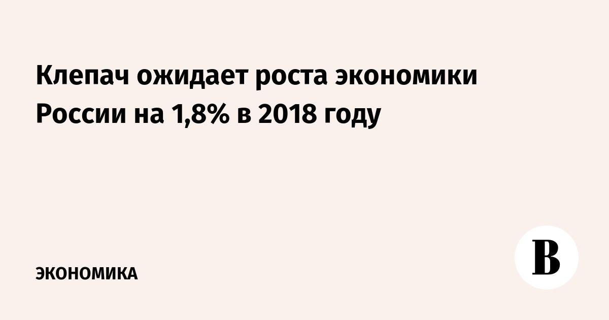 Клепач ожидает роста экономики России на 1,8% в 2018 году