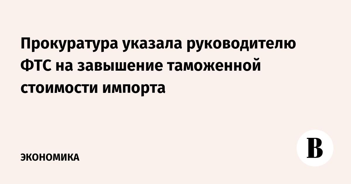 Прокуратура указала руководителю ФТС на завышение таможенной стоимости импорта