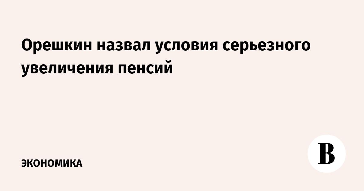 Орешкин назвал условия серьезного увеличения пенсий
