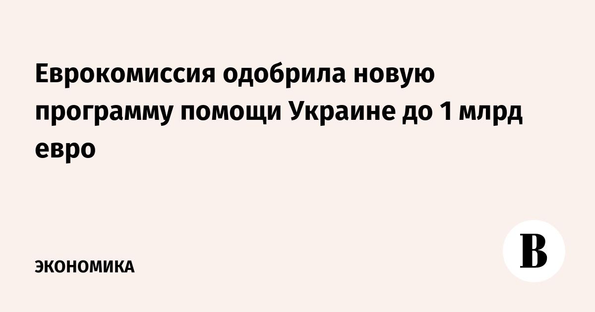 Еврокомиссия одобрила новую программу помощи Украине до 1 млрд евро