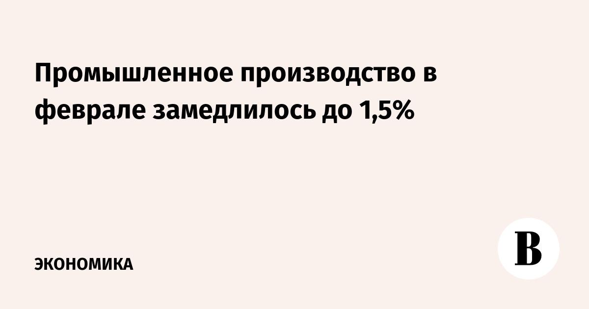 Промышленное производство в феврале замедлилось до 1,5%