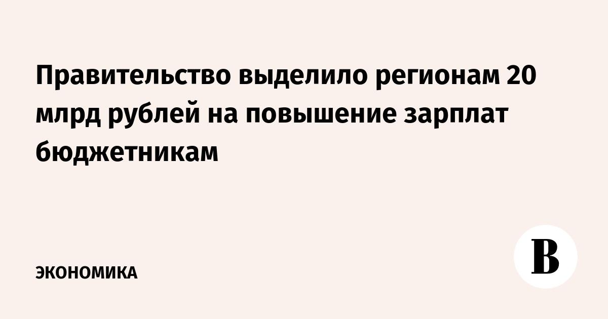 Правительство выделило регионам 20 млрд рублей на повышение зарплат бюджетникам