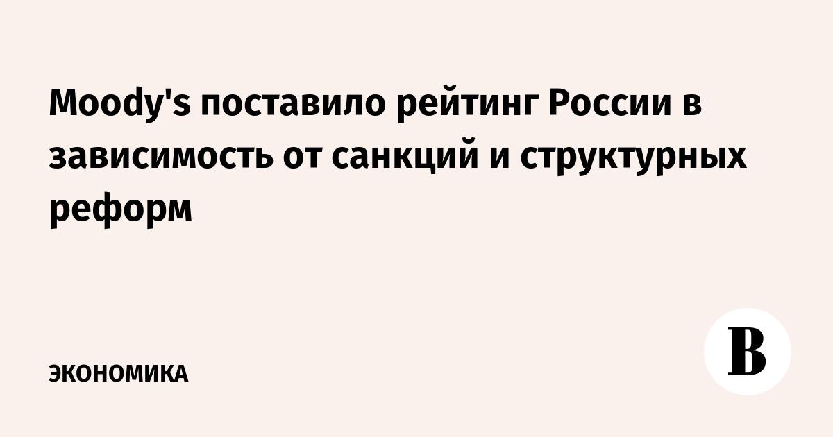 Moody's поставило рейтинг России в зависимость от санкций и структурных реформ