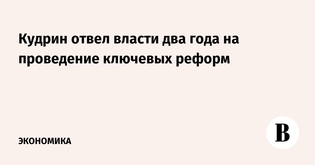 Кудрин отвел власти два года на проведение ключевых реформ