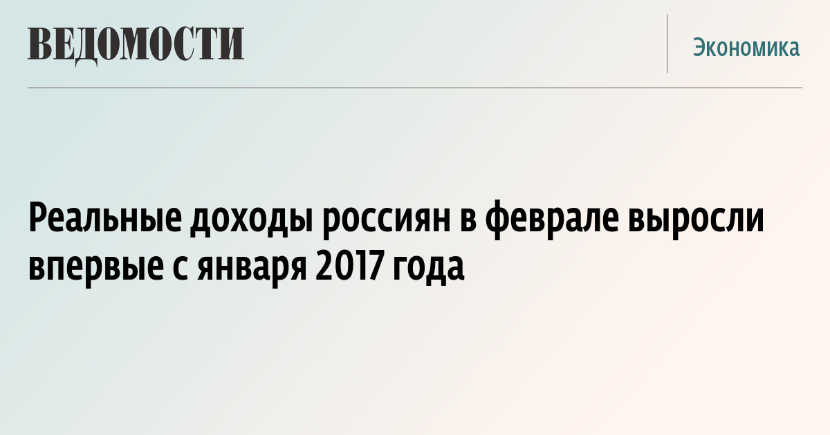 Реальные доходы россиян в феврале выросли впервые с января 2017 года