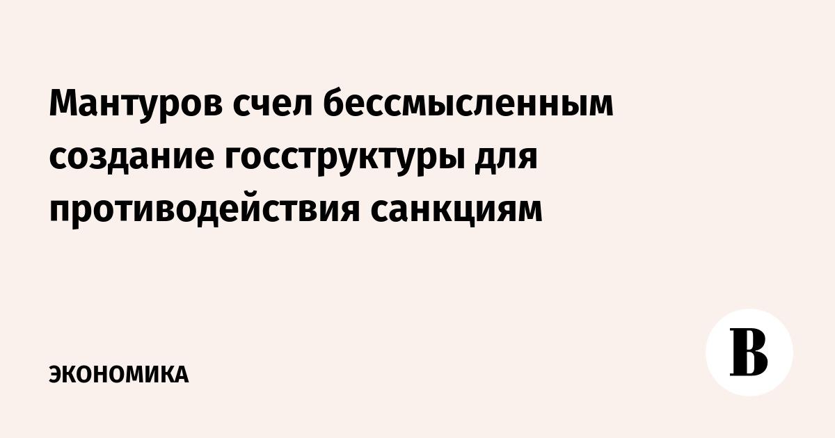 Мантуров счел бессмысленным создание госструктуры для противодействия санкциям