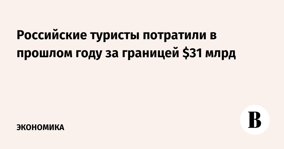 Российские туристы потратили в прошлом году за границей $31 млрд