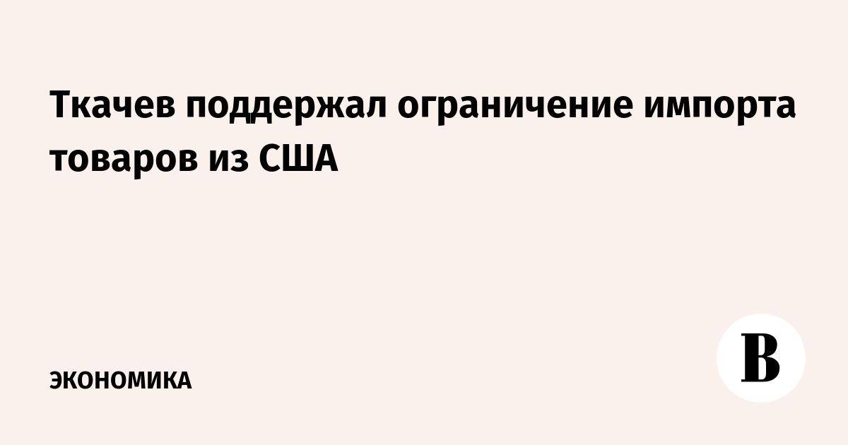 Ткачев поддержал ограничение импорта товаров из США