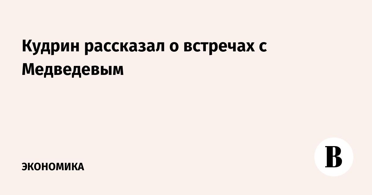 Кудрин рассказал о встречах с Медведевым