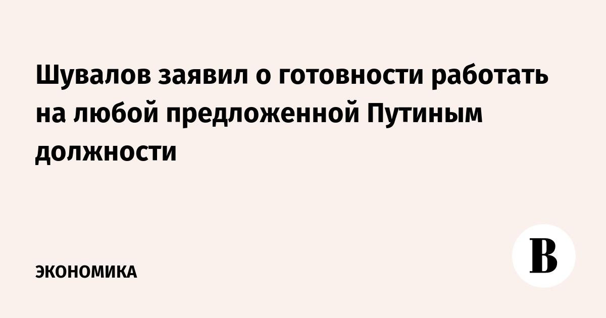 Шувалов заявил о готовности работать на любой предложенной Путиным должности