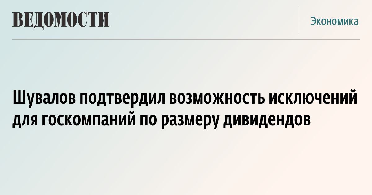 Шувалов подтвердил возможность исключений для госкомпаний по размеру дивидендов