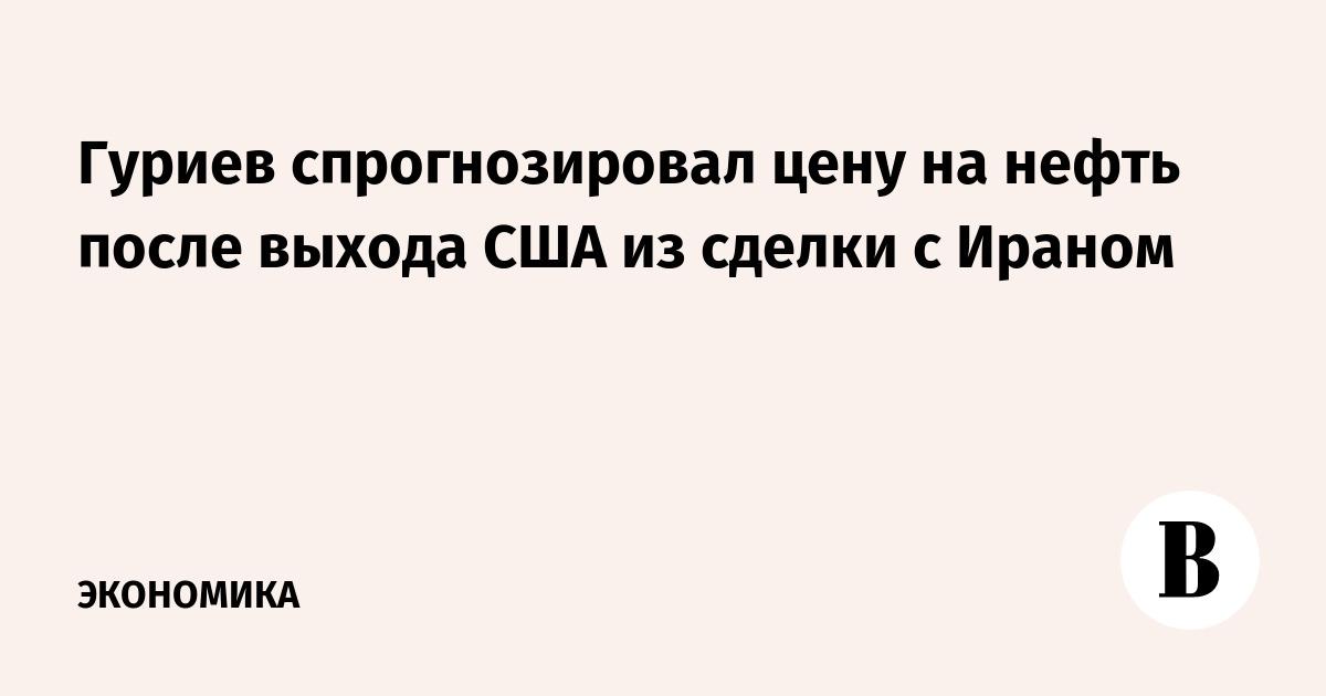 Гуриев спрогнозировал цену на нефть после выхода США из сделки с Ираном
