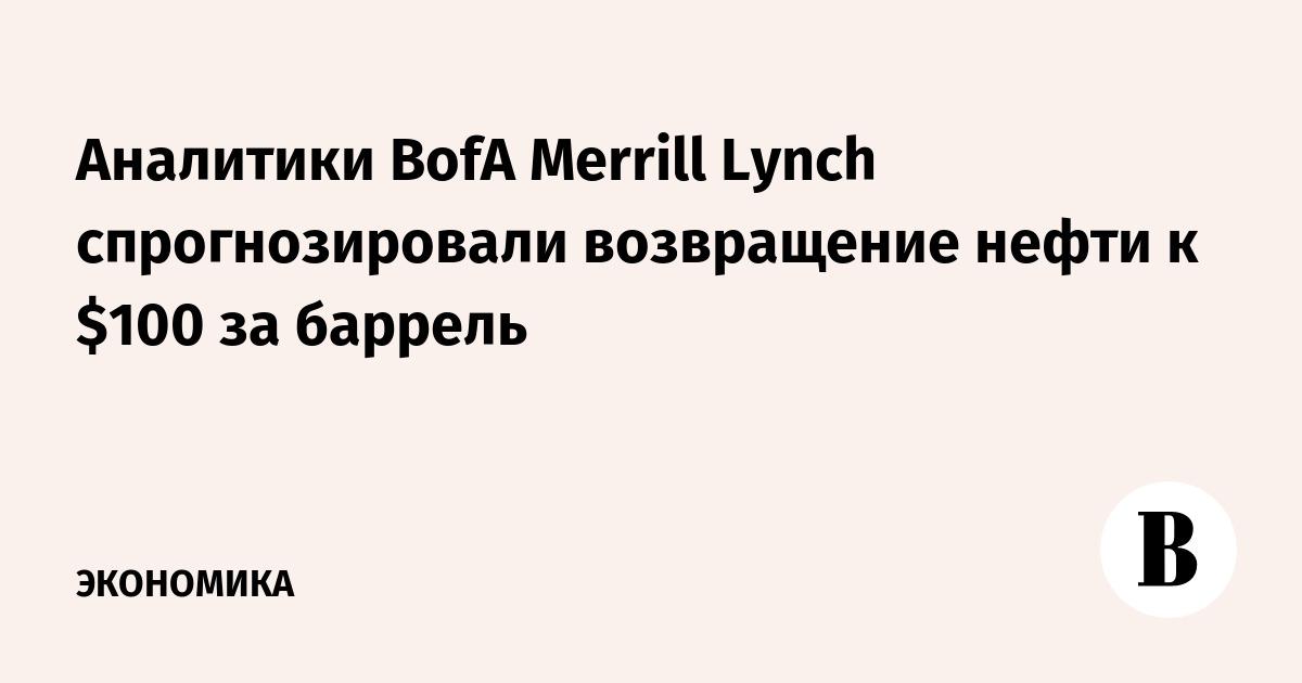 Аналитики BofA Merrill Lynch спрогнозировали возвращение нефти к $100 за баррель