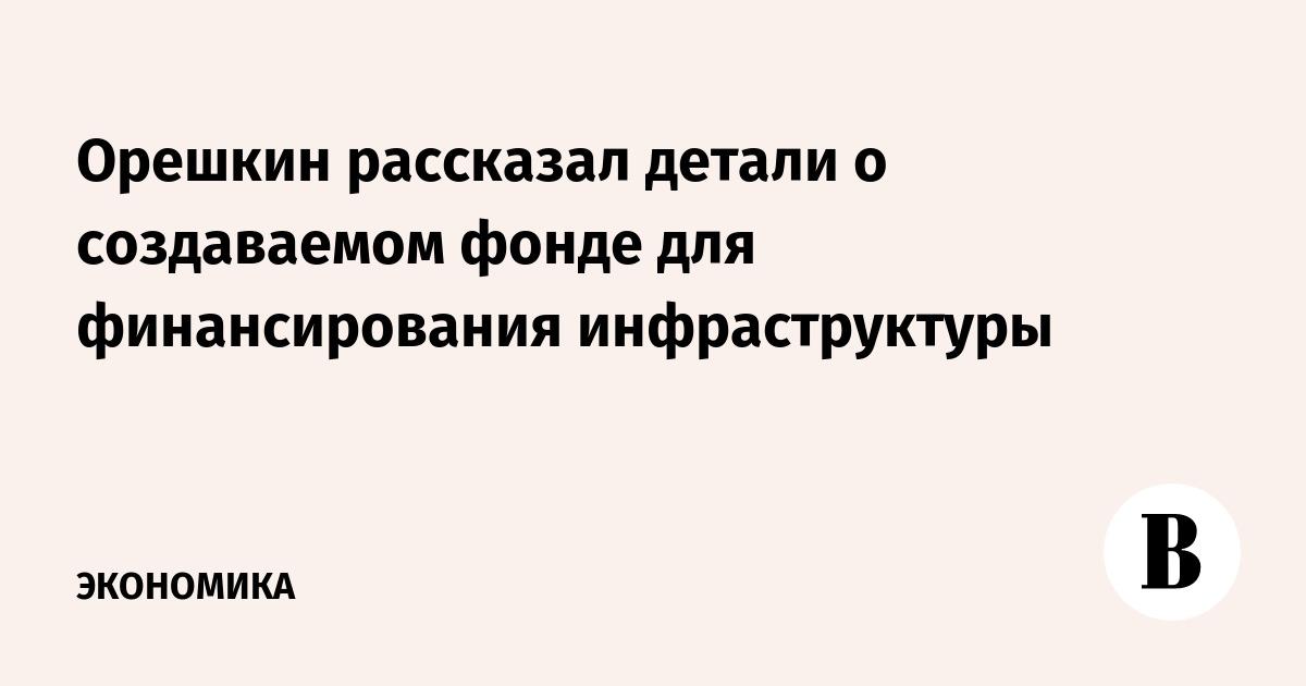 Орешкин рассказал детали о создаваемом фонде для финансирования инфраструктуры