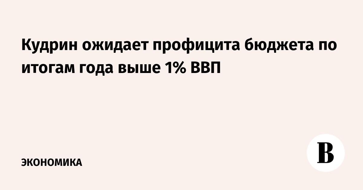 Кудрин ожидает профицита бюджета по итогам года выше 1% ВВП