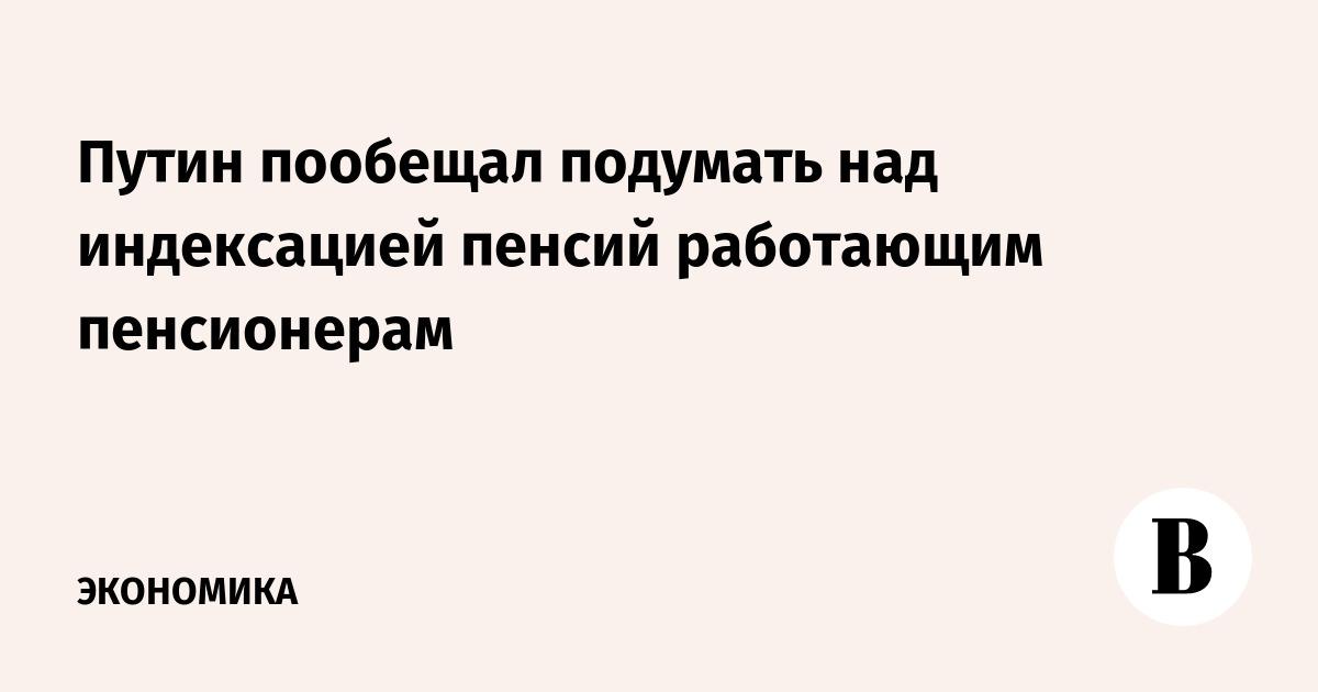 Путин пообещал подумать над индексацией пенсий работающим пенсионерам