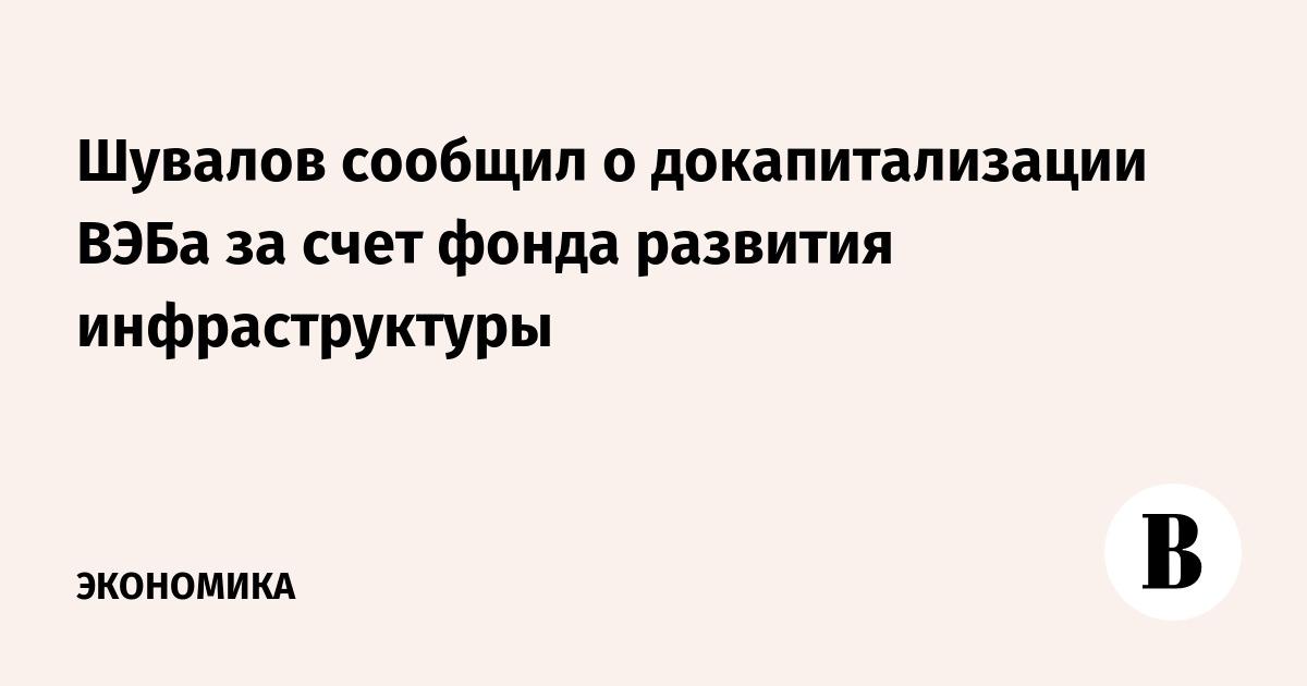 Шувалов сообщил о докапитализации ВЭБа за счет фонда развития инфраструктуры