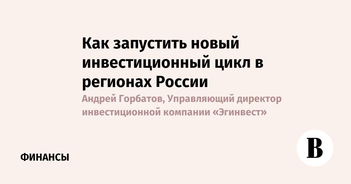 Как запустить новый инвестиционный цикл в регионах России