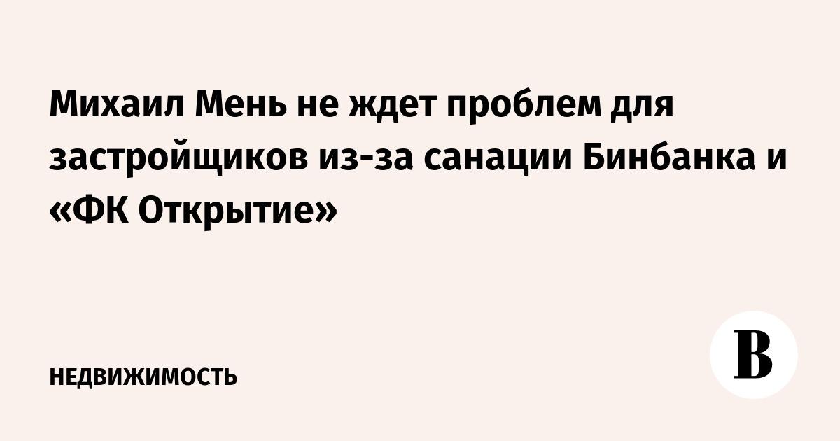 Михаил Мень не ждет проблем для застройщиков из-за санации Бинбанка и «ФК Открытие»