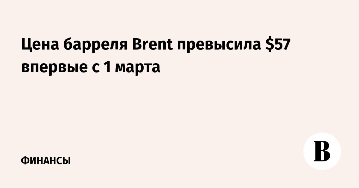 Цена барреля Brent превысила $57 впервые с 1 марта