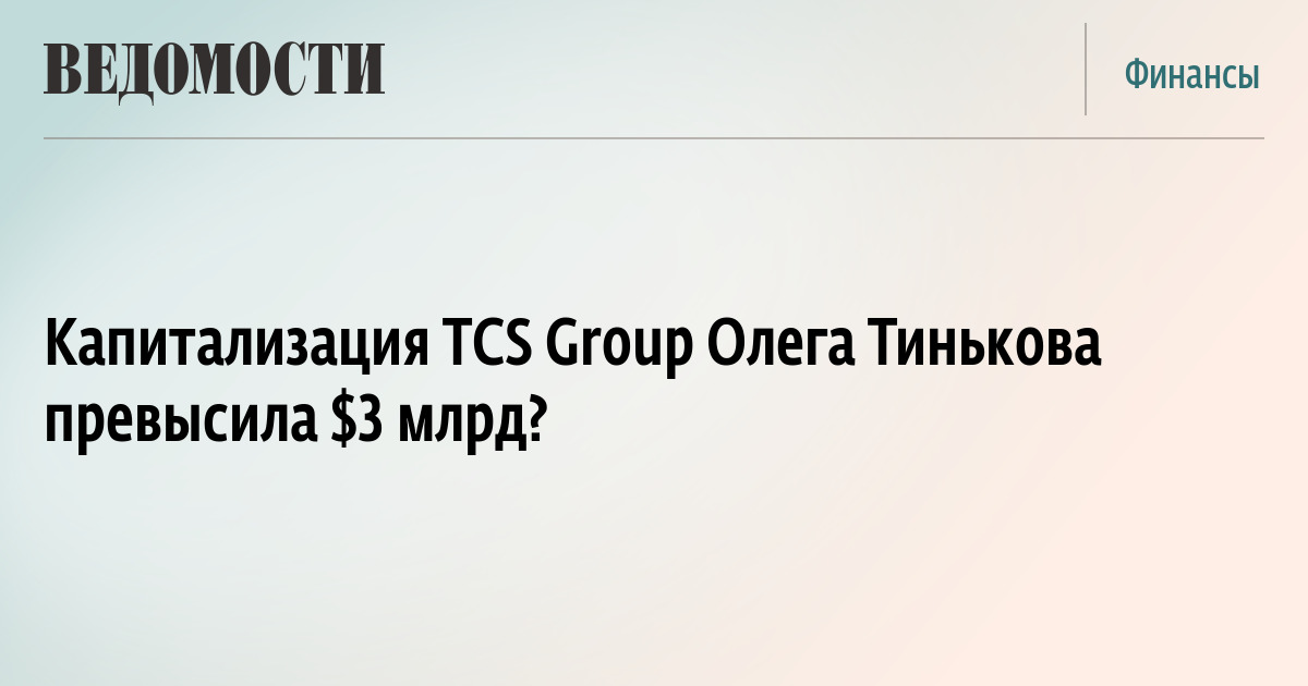 Капитализация TCS Group Олега Тинькова превысила $3 млрд