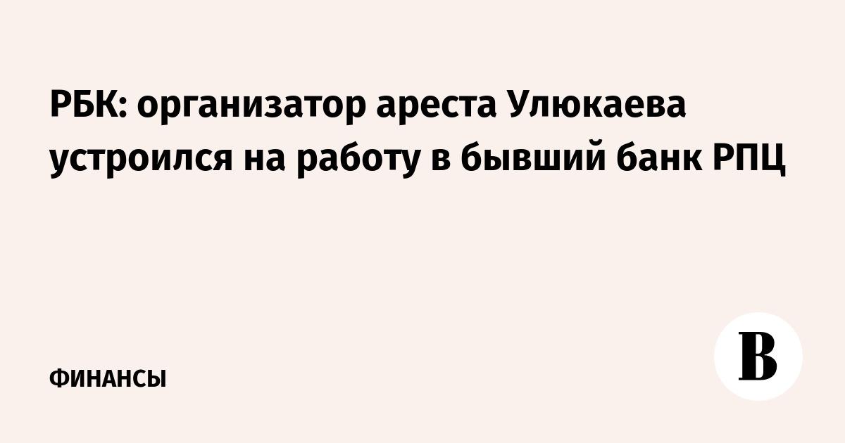 РБК: организатор ареста Улюкаева устроился на работу в бывший банк РПЦ
