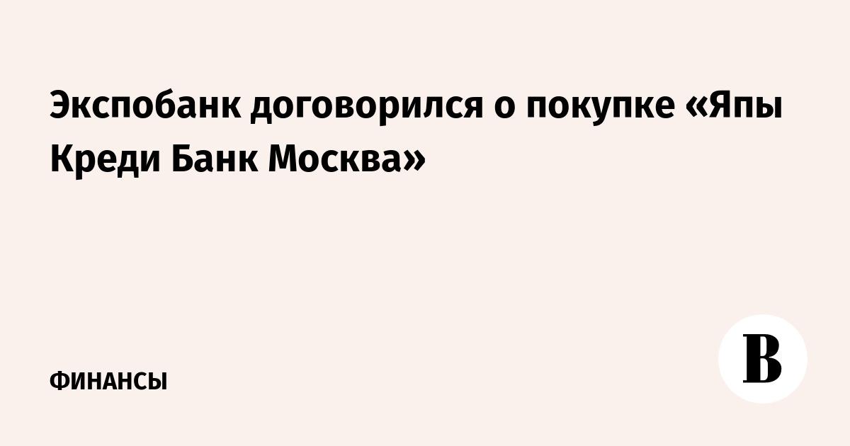 Экспобанк договорился о покупке «Япы Креди Банк Москва»