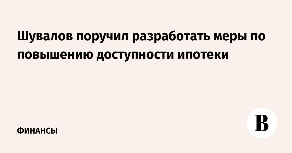 Шувалов поручил разработать меры по повышению доступности ипотеки