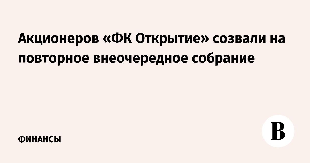Акционеров «ФК Открытие» созвали на повторное внеочередное собрание