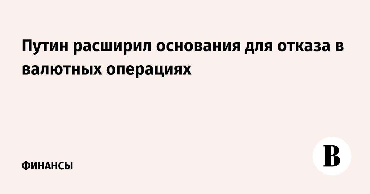 Путин расширил основания для отказа в валютных операциях