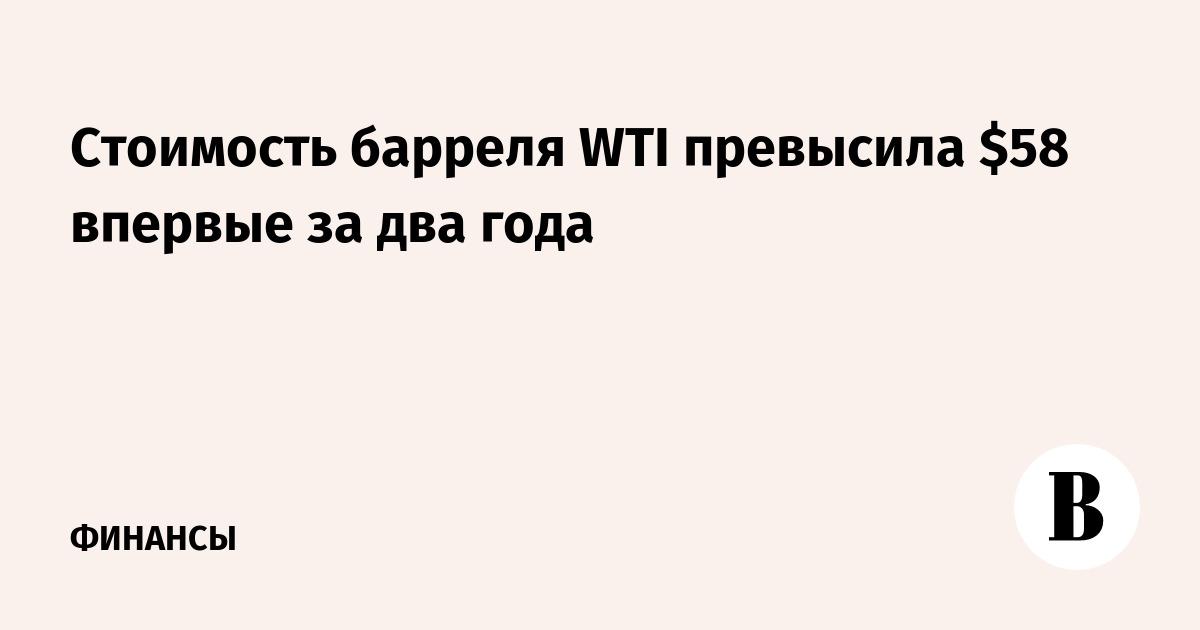 Стоимость барреля WTI превысила $58 впервые за два года