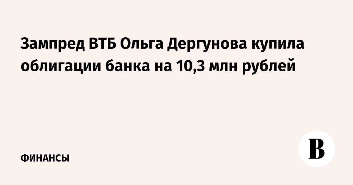 Зампред ВТБ Ольга Дергунова купила облигации банка на 10,3 млн рублей