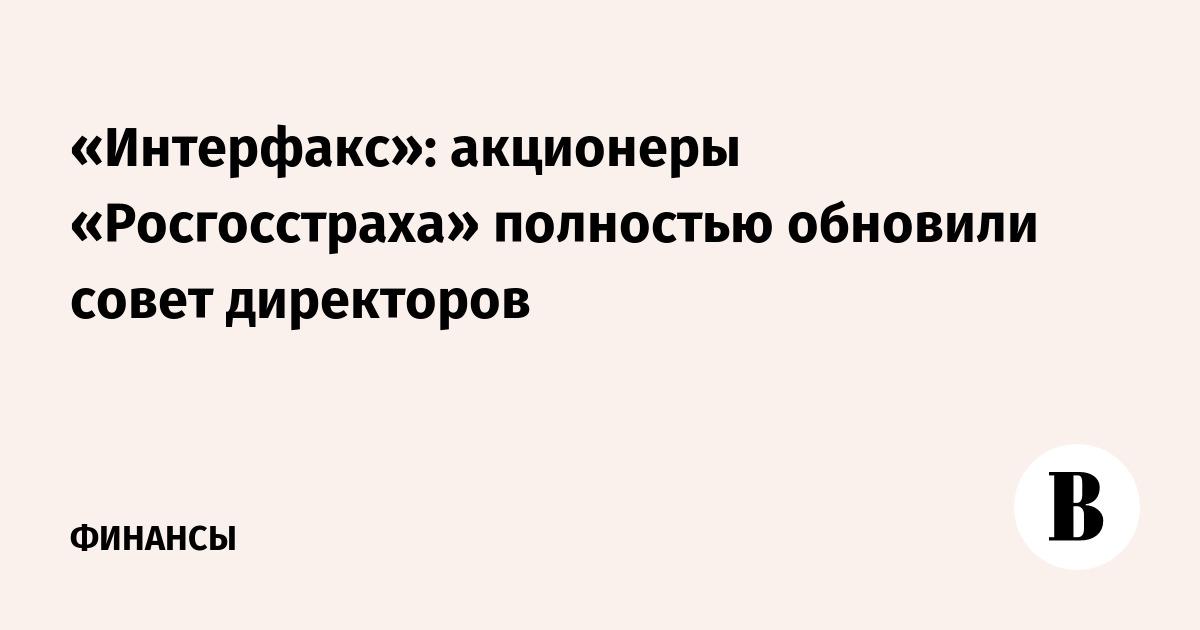 «Интерфакс»: акционеры «Росгосстраха» полностью обновили совет директоров