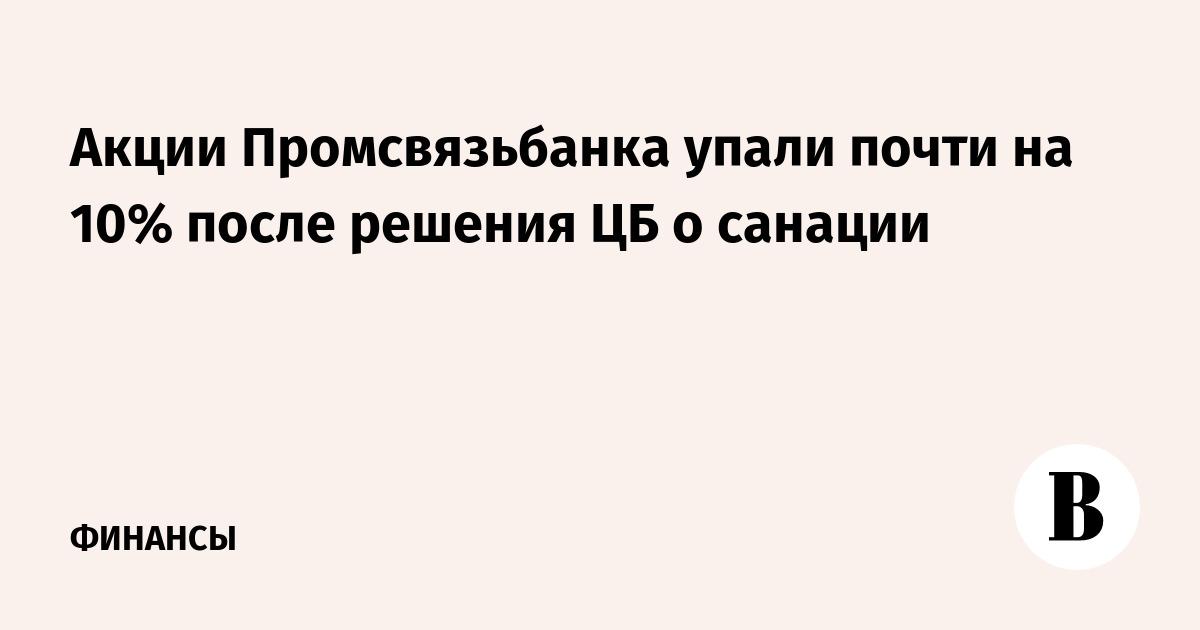 Акции Промсвязьбанка упали почти на 10% после решения ЦБ о санации