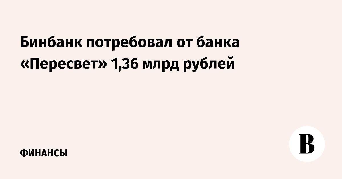 Бинбанк потребовал от банка «Пересвет» 1,36 млрд рублей