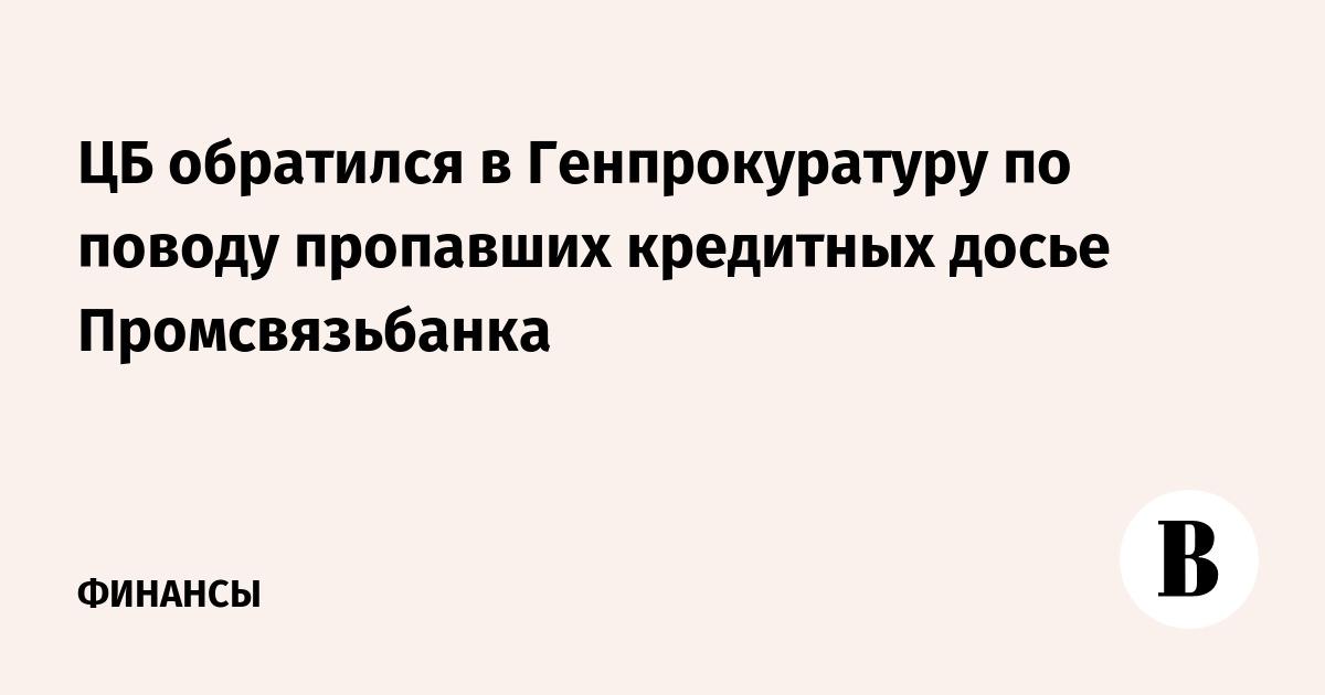 ЦБ обратился в Генпрокуратуру по поводу пропавших кредитных досье Промсвязьбанка