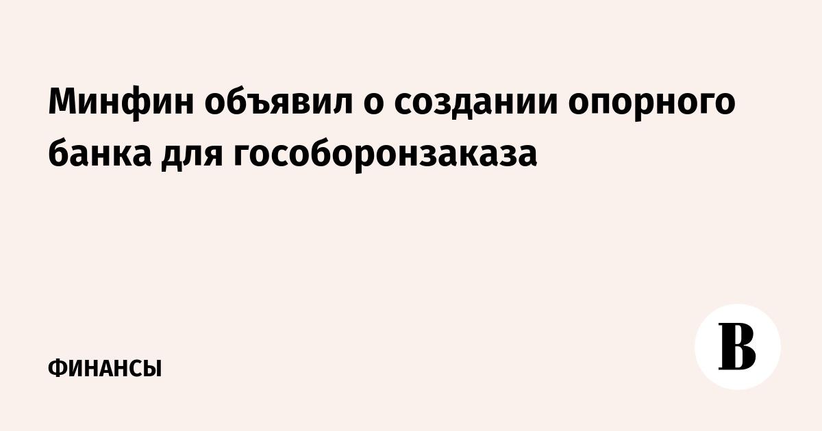 Минфин объявил о создании опорного банка для гособоронзаказа