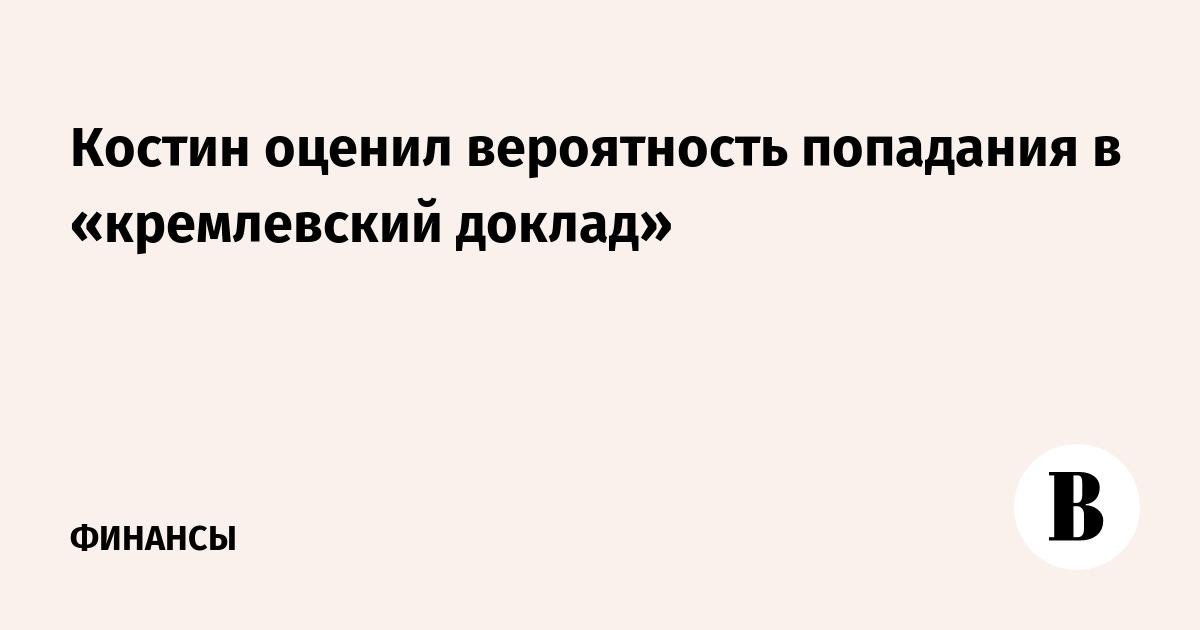 Костин оценил вероятность попадания в «кремлевский доклад»