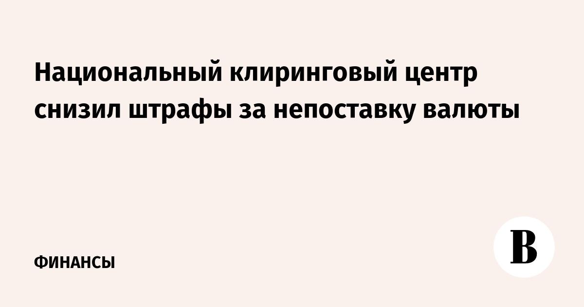 Национальный клиринговый центр снизил штрафы за непоставку валюты