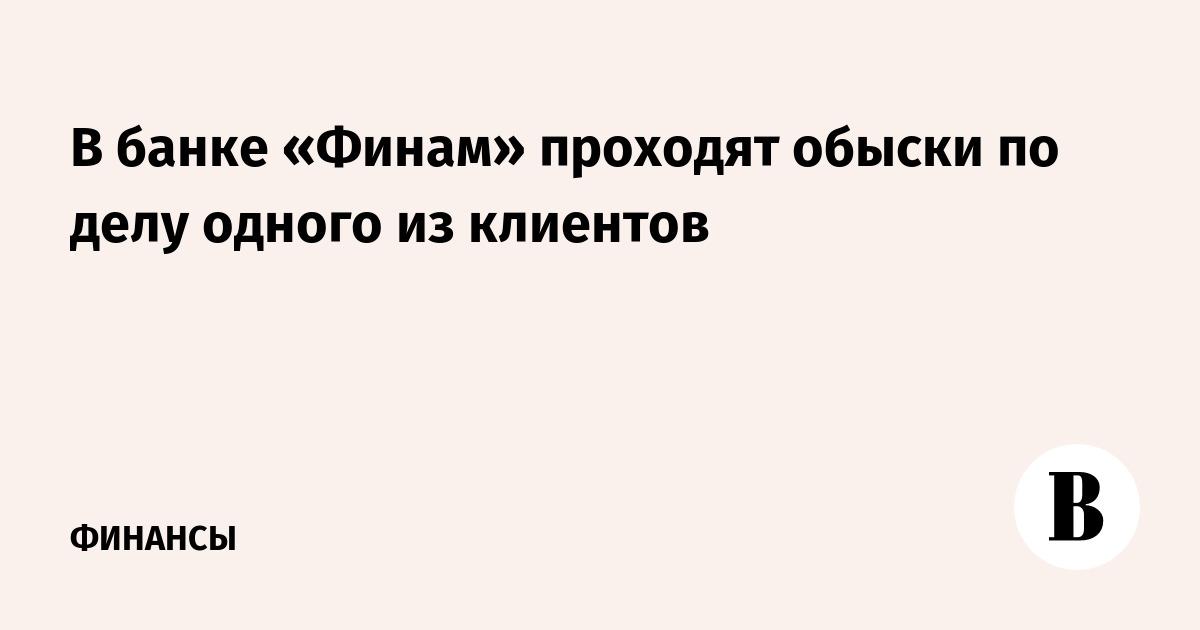 В банке «Финам» проходят обыски по делу одного из клиентов