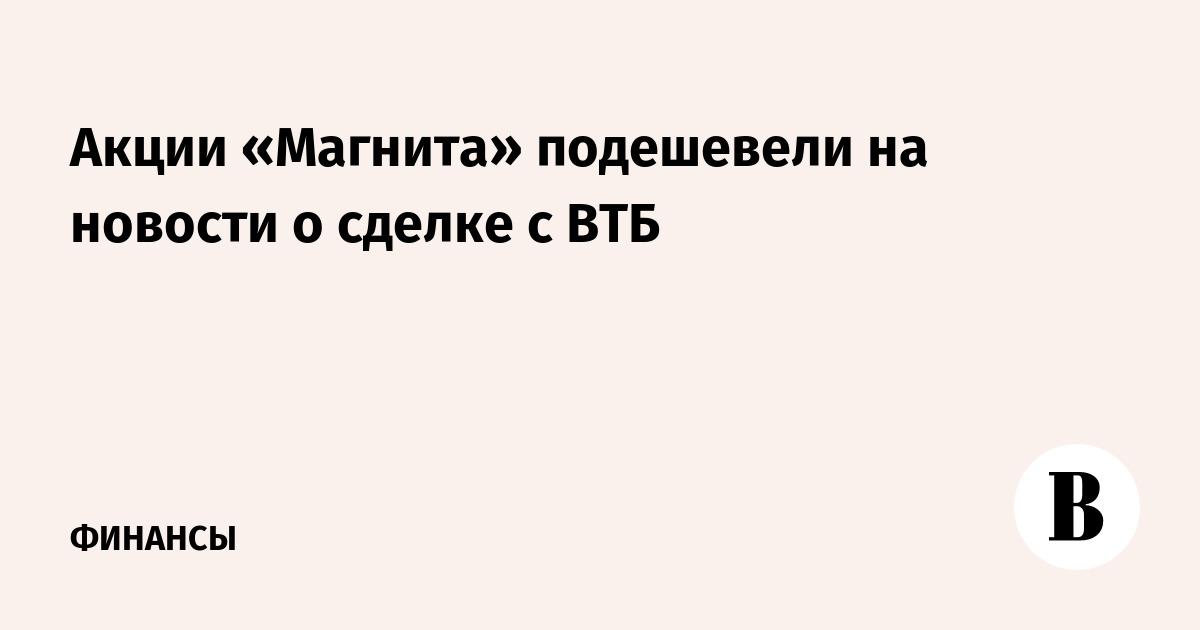 Акции «Магнита» подешевели на новости о сделке с ВТБ
