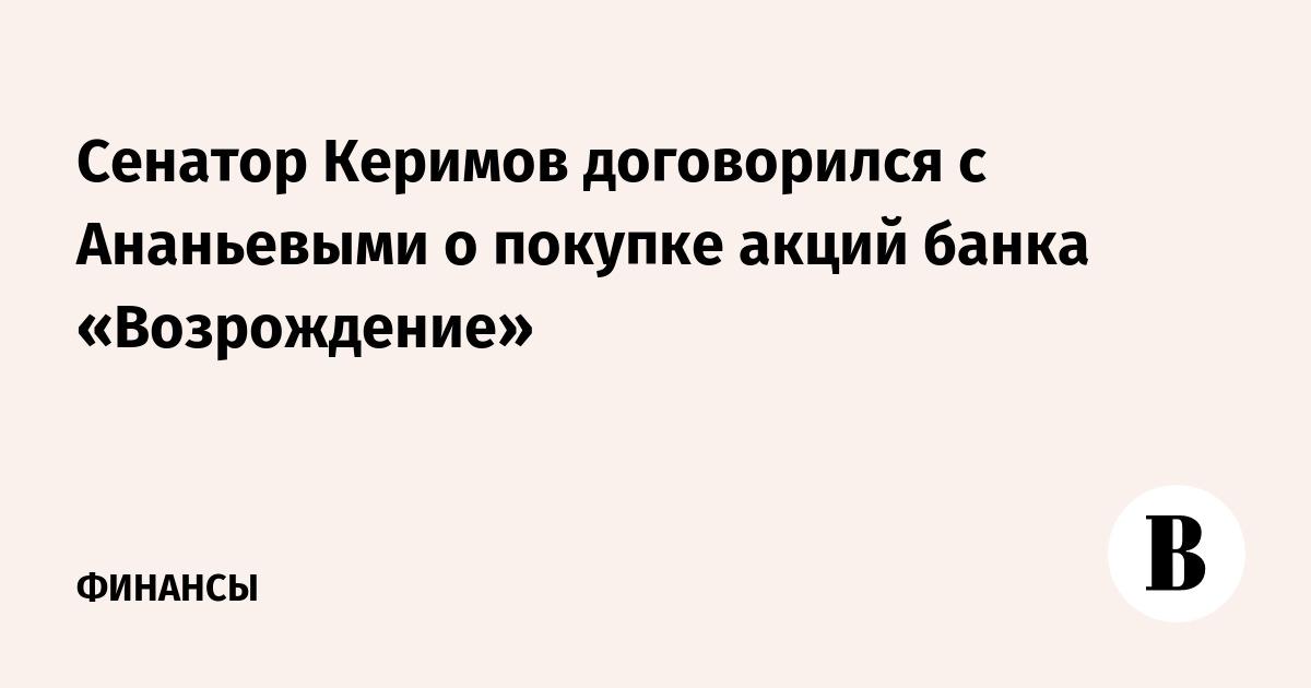 Сенатор Керимов договорился с Ананьевыми о покупке акций банка «Возрождение»
