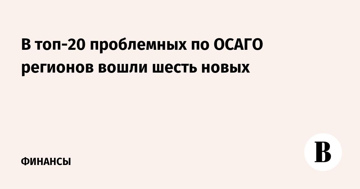 В топ-20 проблемных по ОСАГО регионов вошли шесть новых