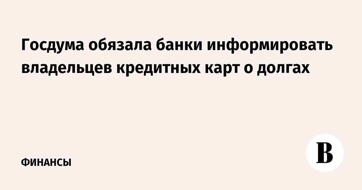 Госдума обязала банки информировать владельцев кредитных карт о долгах