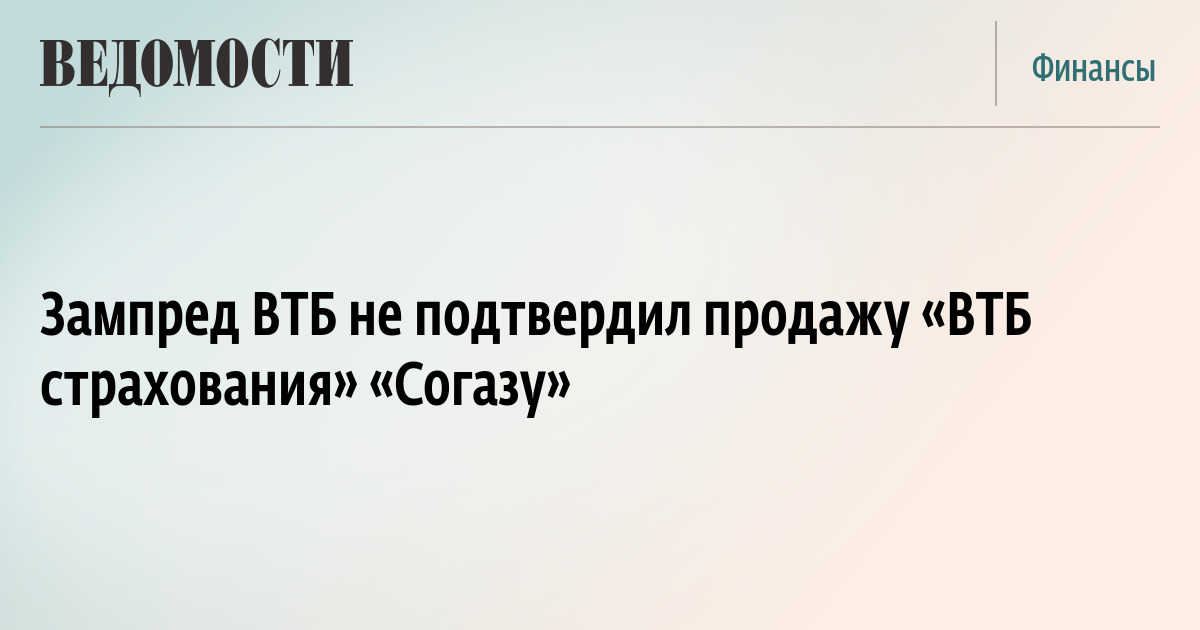 Зампред ВТБ не подтвердил продажу «ВТБ страхования» «Согазу»