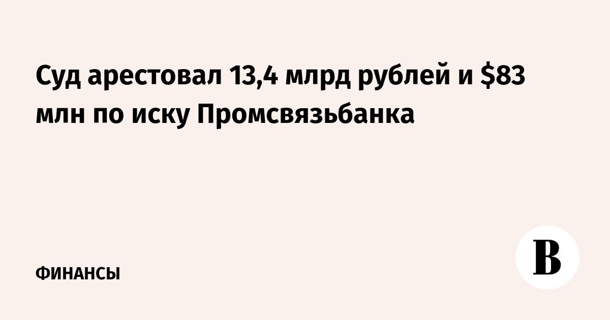 Суд арестовал 13,4 млрд рублей и $83 млн по иску Промсвязьбанка