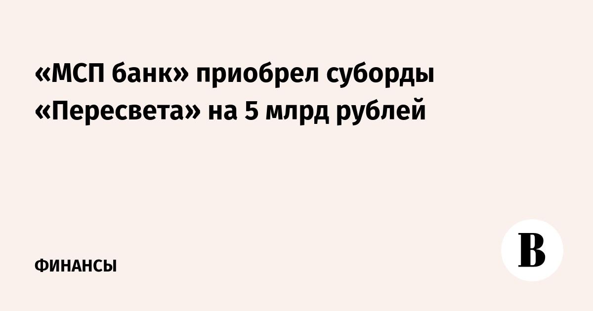 «МСП банк» приобрел суборды «Пересвета» на 5 млрд рублей